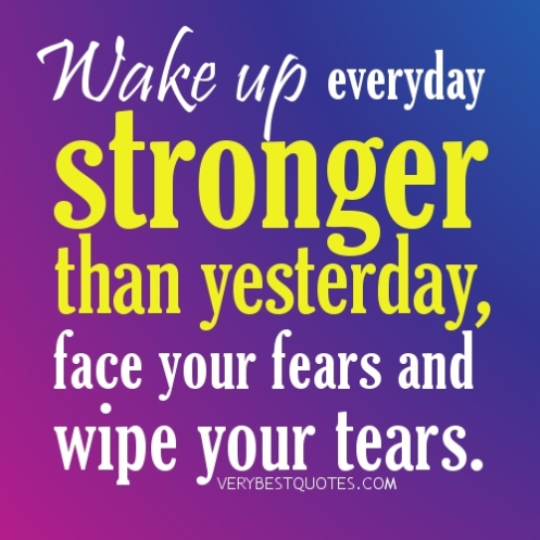 good-morning-quotes-Wake-up-everyday-stronger-than-yesterday-face-your-fears-and-wipe-your-tears.