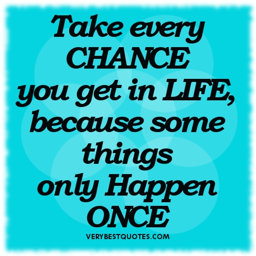 Inspirational-Quotes-about-Life-Take-every-CHANCE-you-get-in-LIFE-Because-some-things-only-Happen-ONCE.