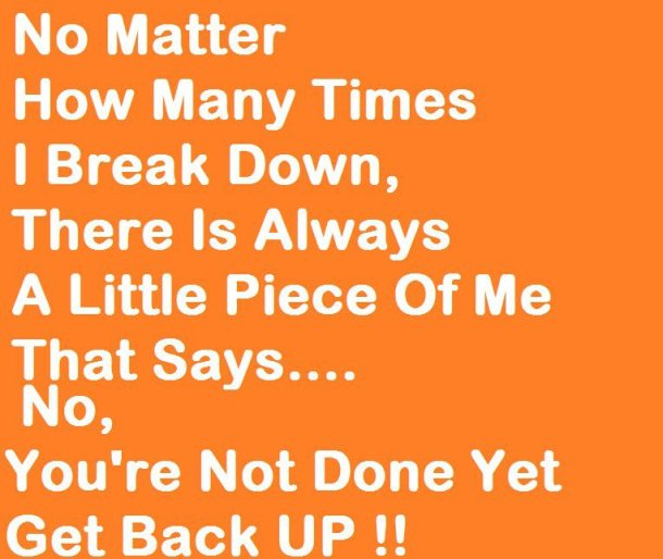 no-matter-how-many-times-i-break-downthere-is-always-a-little-piece-of-me-that-says-noyoure-not-done-yet-inspirational-quote